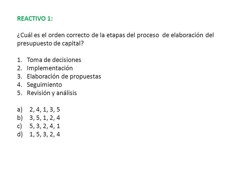 REACTIVO 1: ¿Cuál es el orden correcto de la etapas del proceso de elaboración del presupuesto de capital? 1.Toma de decisiones 2.Implementación 3.Ela