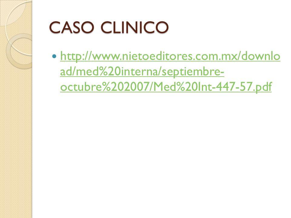 CASO CLINICO http://www.nietoeditores.com.mx/downlo ad/med%20interna/septiembre- octubre%202007/Med%20Int-447-57.pdf http://www.nietoeditores.com.mx/d