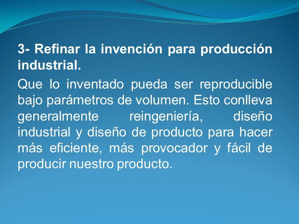 3- Refinar la invención para producción industrial. Que lo inventado pueda ser reproducible bajo parámetros de volumen. Esto conlleva generalmente rei