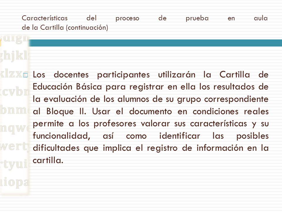 Características del proceso de prueba en aula de la Cartilla (continuación) Los docentes participantes utilizarán la Cartilla de Educación Básica para