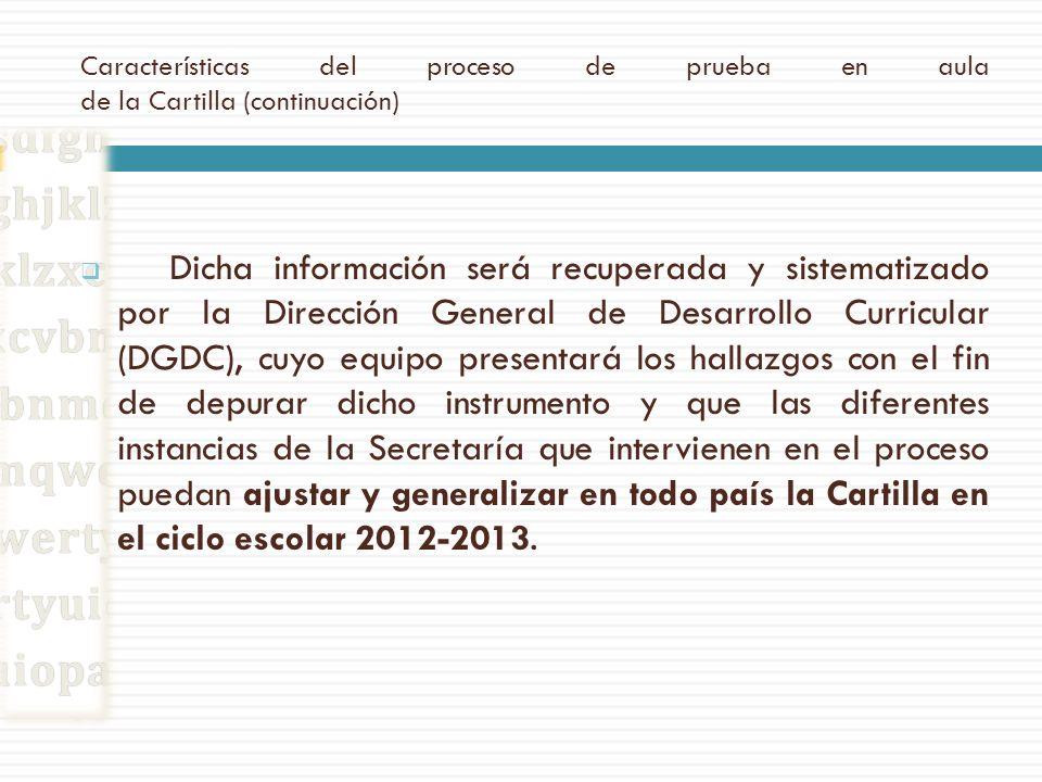 Características del proceso de prueba en aula de la Cartilla (continuación) Dicha información será recuperada y sistematizado por la Dirección General