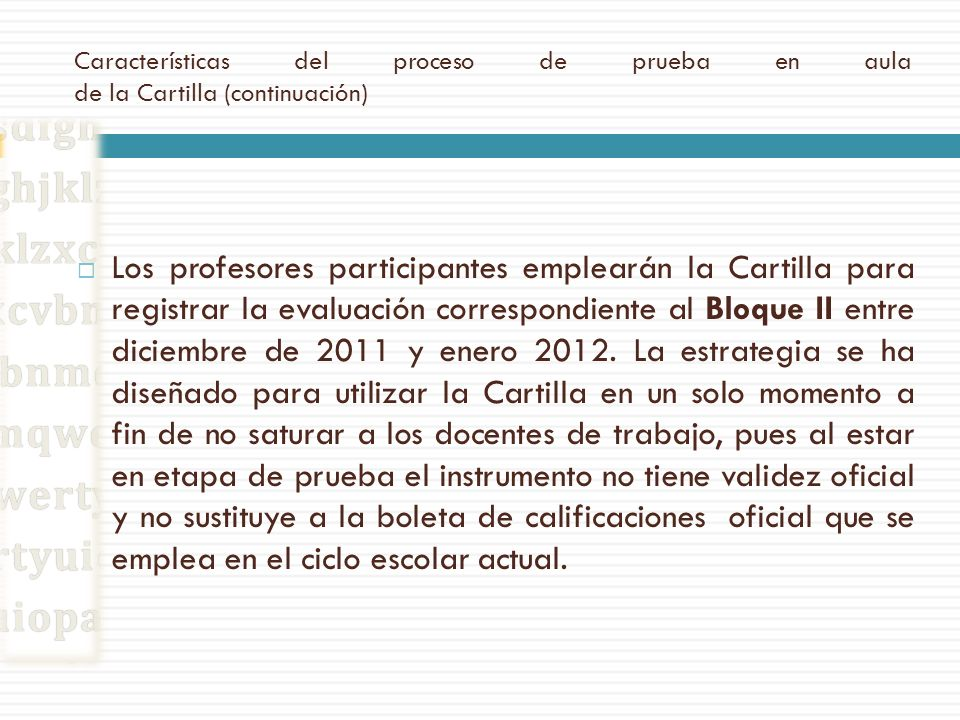 Características del proceso de prueba en aula de la Cartilla (continuación) Una vez que ha entrado en contacto con el instrumento, probando su funcionalidad al registrar la evaluación del Bloque II, los profesores involucrados responderán (enero de 2012) un cuestionario que recuperará los elementos esenciales sobre características, funcionalidad, empleo y materiales de apoyo asociados a la prueba de la Cartilla, el cual estará disponible en la página de la DGDC http://basica.sep.gob.mx/dgdc/sitio (con anticipación se informará la dirección precisa y las instrucciones que sean necesarias).http://basica.sep.gob.mx/dgdc/sitio