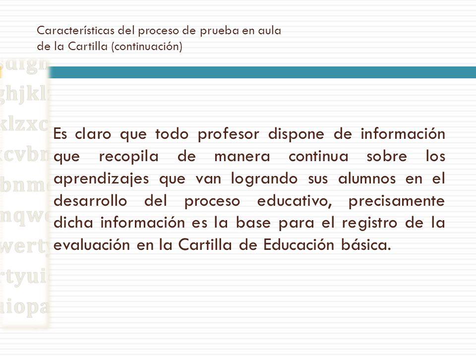 Características del proceso de prueba en aula de la Cartilla (continuación) Es claro que todo profesor dispone de información que recopila de manera c