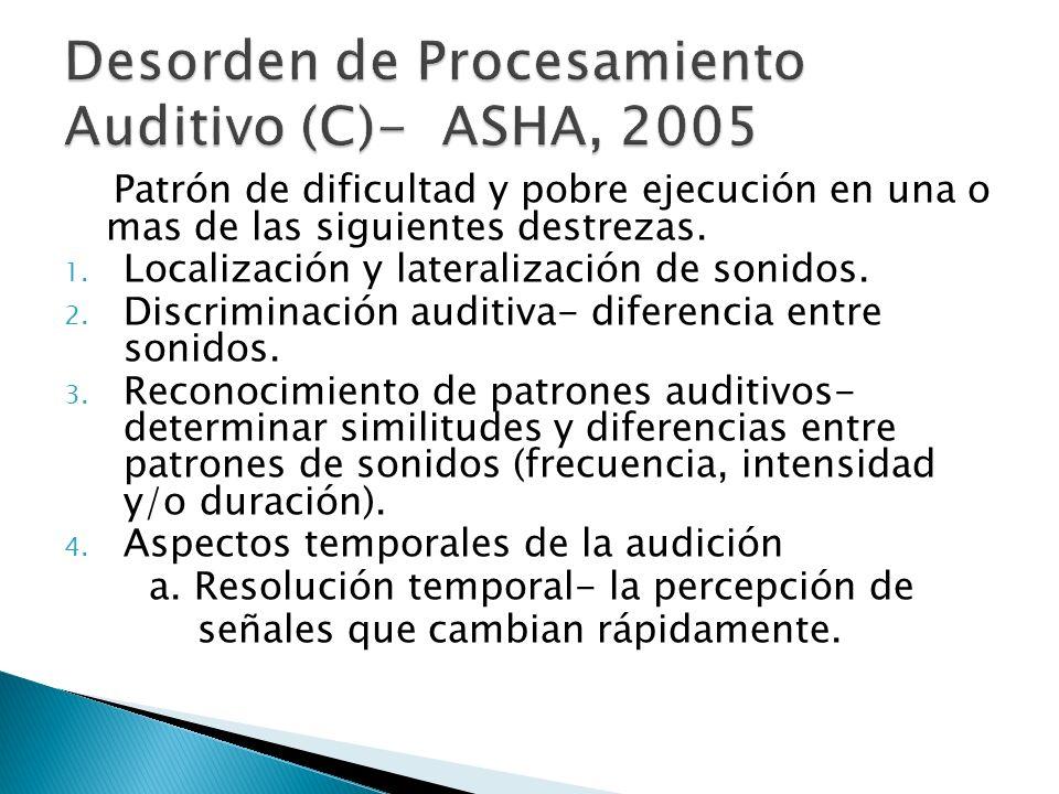 Patrón de dificultad y pobre ejecución en una o mas de las siguientes destrezas. 1. Localización y lateralización de sonidos. 2. Discriminación auditi