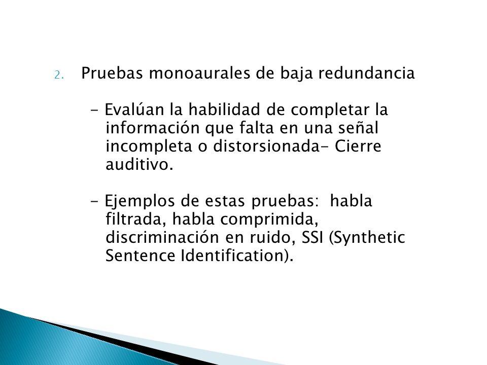 2. Pruebas monoaurales de baja redundancia - Evalúan la habilidad de completar la información que falta en una señal incompleta o distorsionada- Cierr