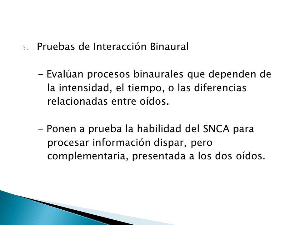 5. Pruebas de Interacción Binaural - Evalúan procesos binaurales que dependen de la intensidad, el tiempo, o las diferencias relacionadas entre oídos.