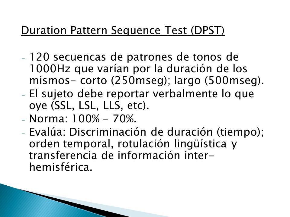 Duration Pattern Sequence Test (DPST) - 120 secuencas de patrones de tonos de 1000Hz que varían por la duración de los mismos- corto (250mseg); largo