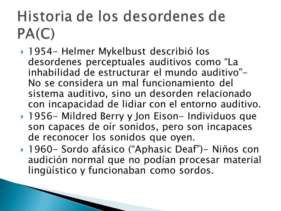 1954- Helmer Mykelbust describió los desordenes perceptuales auditivos como La inhabilidad de estructurar el mundo auditivo- No se considera un mal fu