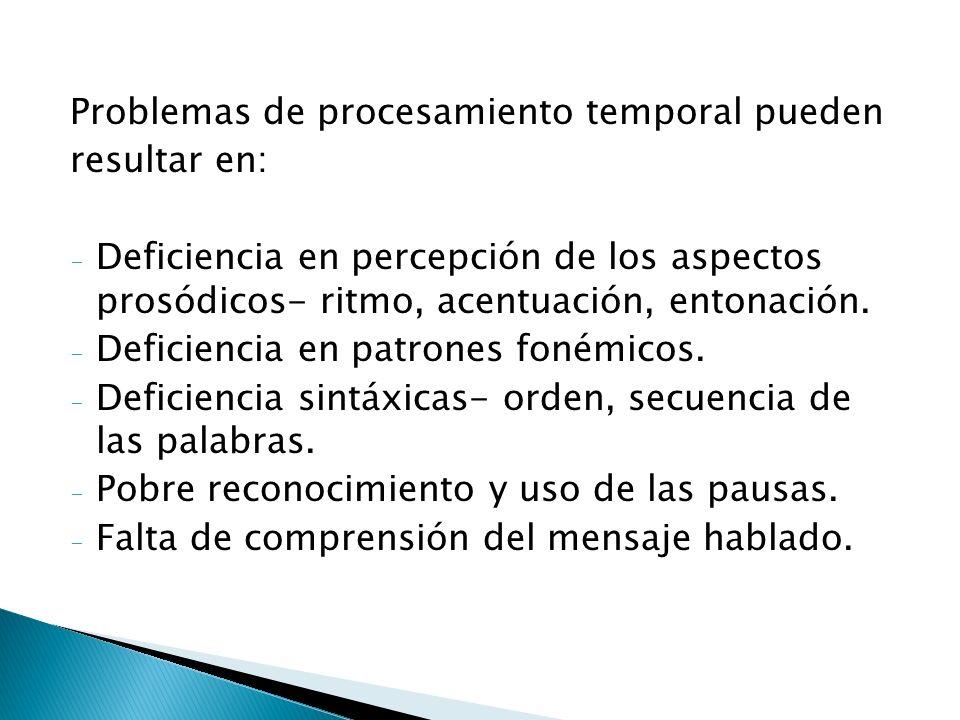 Problemas de procesamiento temporal pueden resultar en: - Deficiencia en percepción de los aspectos prosódicos- ritmo, acentuación, entonación. - Defi