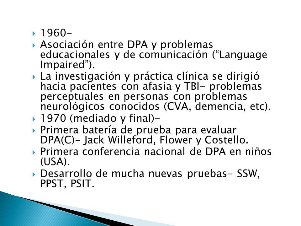 1960- Asociación entre DPA y problemas educacionales y de comunicación (Language Impaired). La investigación y práctica clínica se dirigió hacia pacie