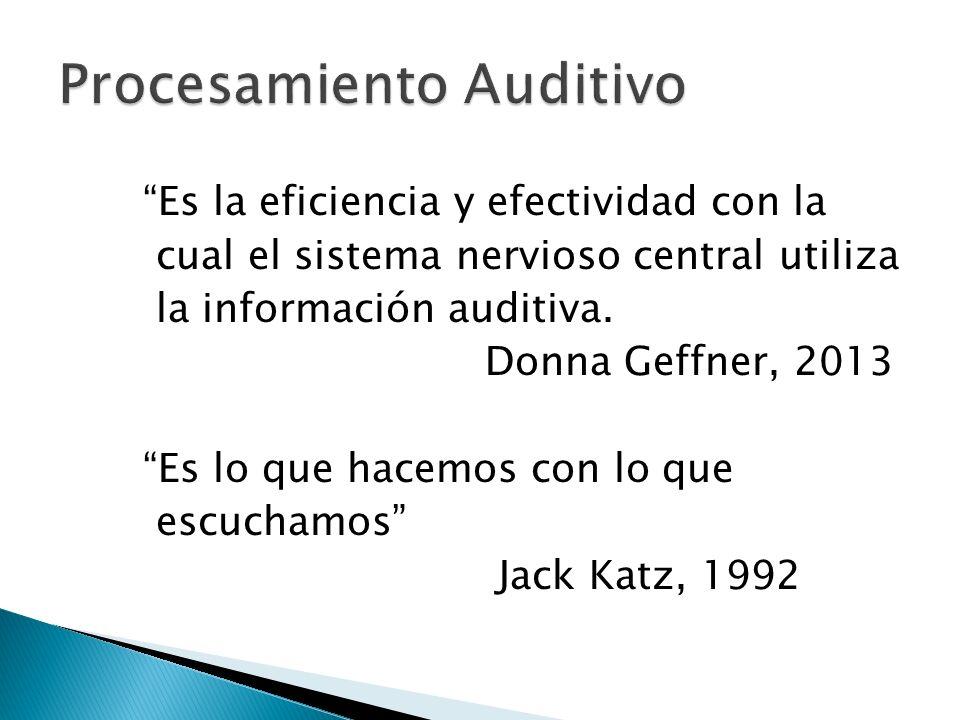 Es la eficiencia y efectividad con la cual el sistema nervioso central utiliza la información auditiva. Donna Geffner, 2013 Es lo que hacemos con lo q