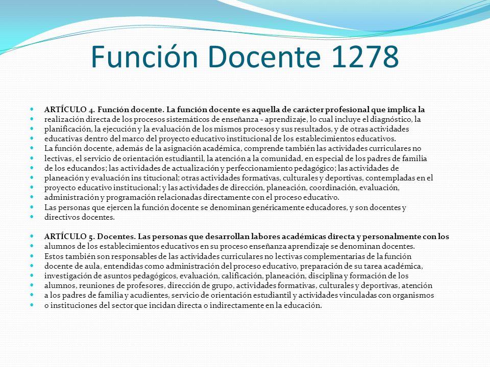 Función Docente 1278 ARTÍCULO 4. Función docente. La función docente es aquella de carácter profesional que implica la realización directa de los proc
