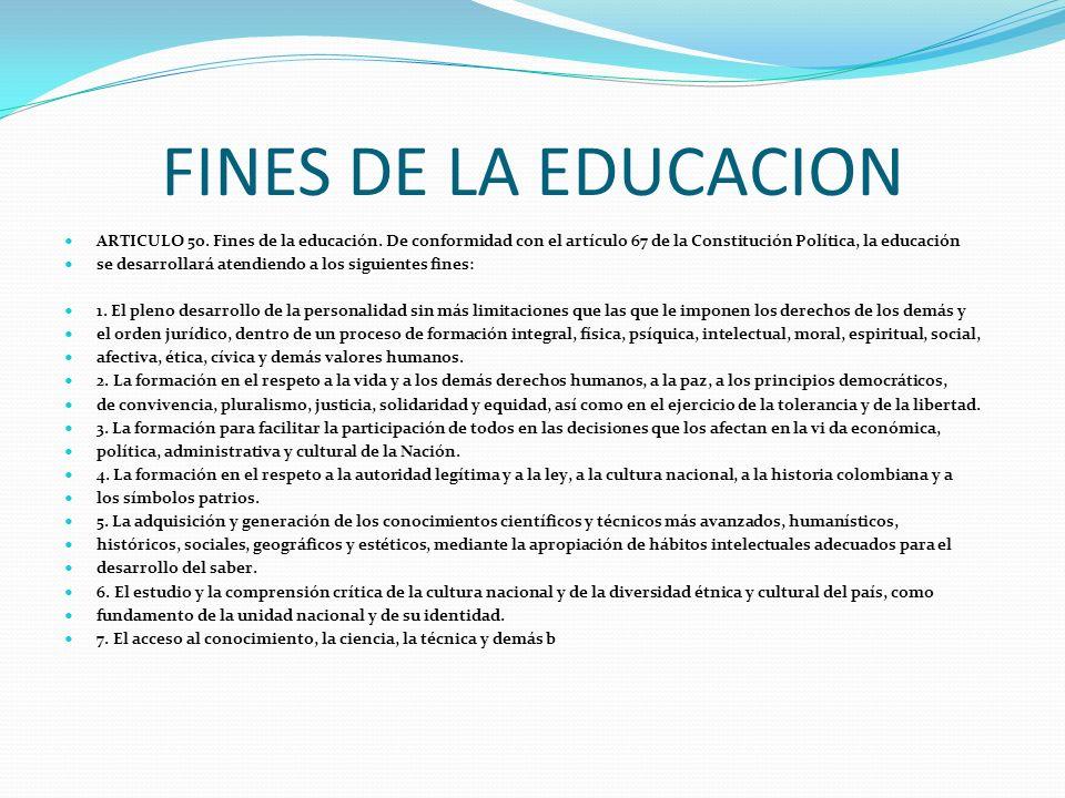 FINES DE LA EDUCACION ARTICULO 5o. Fines de la educación. De conformidad con el artículo 67 de la Constitución Política, la educación se desarrollará