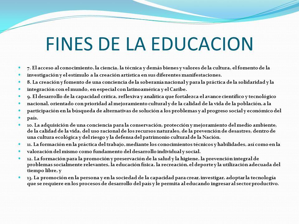 FINES DE LA EDUCACION 7. El acceso al conocimiento, la ciencia, la técnica y demás bienes y valores de la cultura, el fomento de la investigación y el
