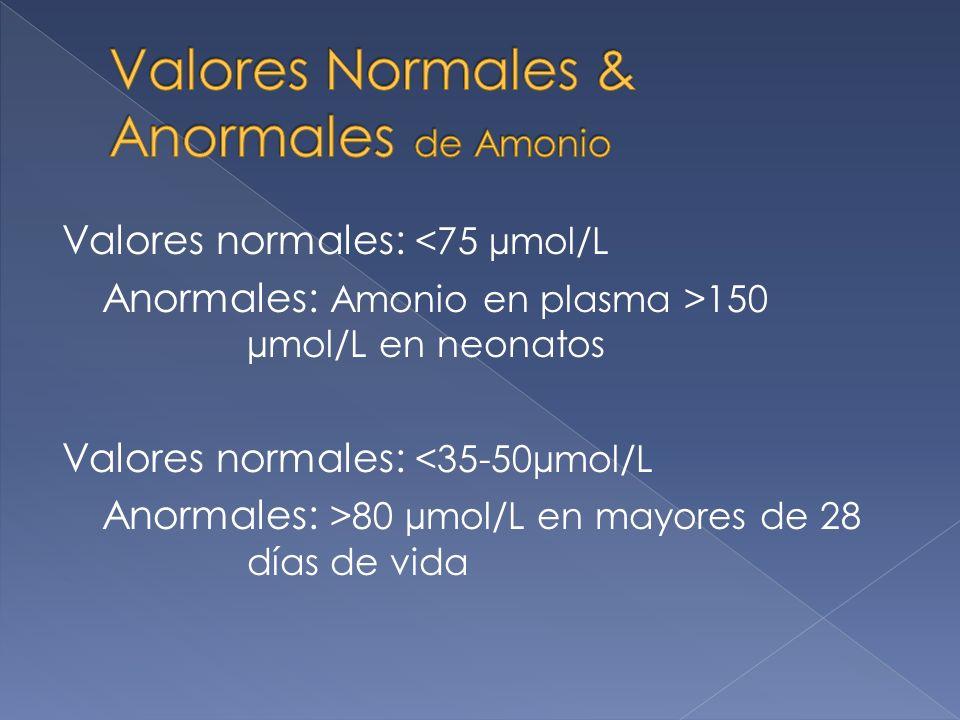 Valores normales: <75 µmol/L Anormales: Amonio en plasma >150 µmol/L en neonatos Valores normales: <35-50µmol/L Anormales: >80 µmol/L en mayores de 28