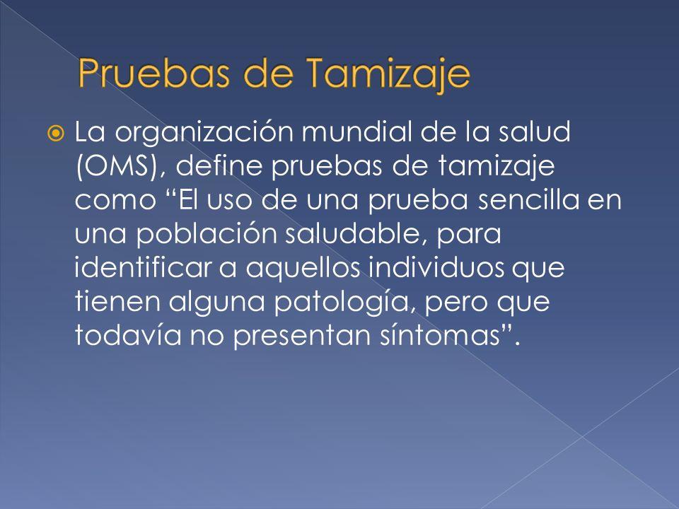 La organización mundial de la salud (OMS), define pruebas de tamizaje como El uso de una prueba sencilla en una población saludable, para identificar