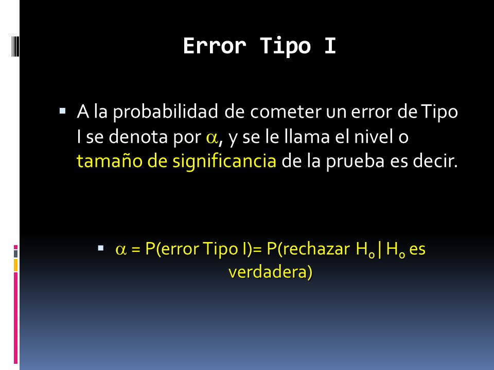 Error Tipo I A la probabilidad de cometer un error de Tipo I se denota por, y se le llama el nivel o tamaño de significancia de la prueba es decir. A