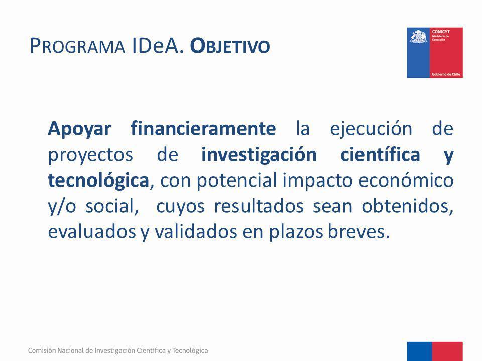 P ROGRAMA IDeA. O BJETIVO Apoyar financieramente la ejecución de proyectos de investigación científica y tecnológica, con potencial impacto económico
