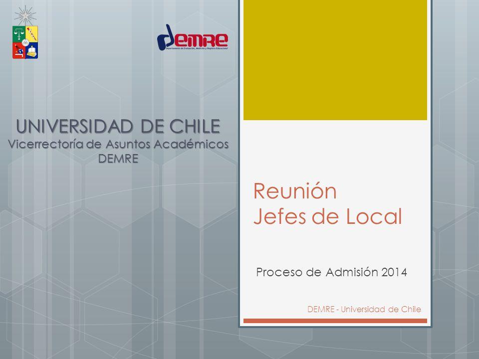 Reunión Jefes de Local Proceso de Admisión 2014 DEMRE - Universidad de Chile UNIVERSIDAD DE CHILE Vicerrectoría de Asuntos Académicos DEMRE