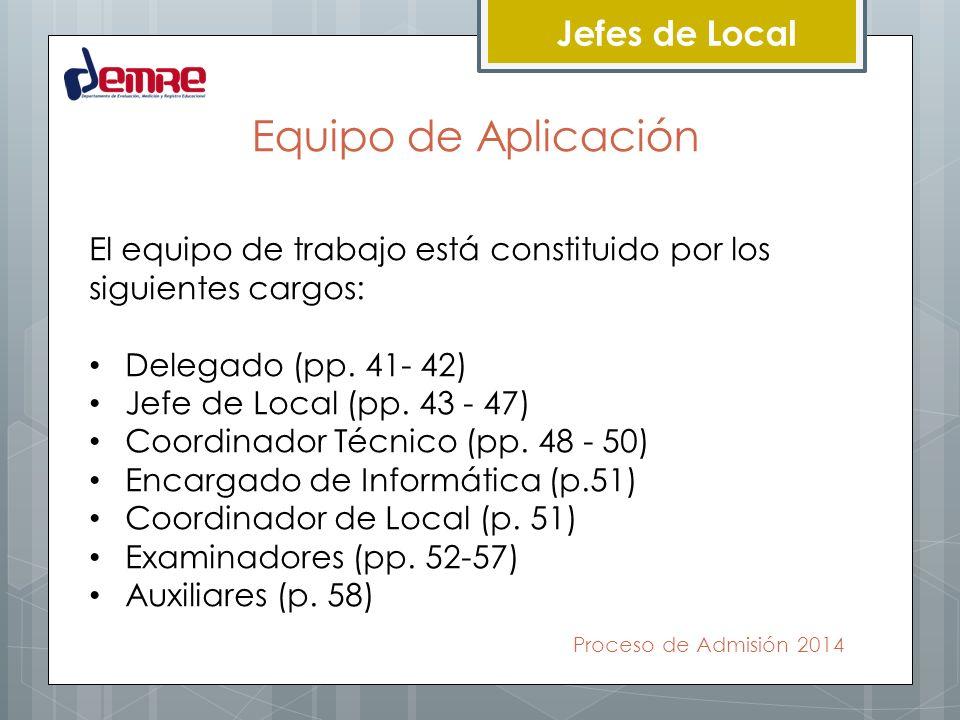 Proceso de Admisión 2014 Jefes de Local Equipo de Aplicación El equipo de trabajo está constituido por los siguientes cargos: Delegado (pp. 41- 42) Je