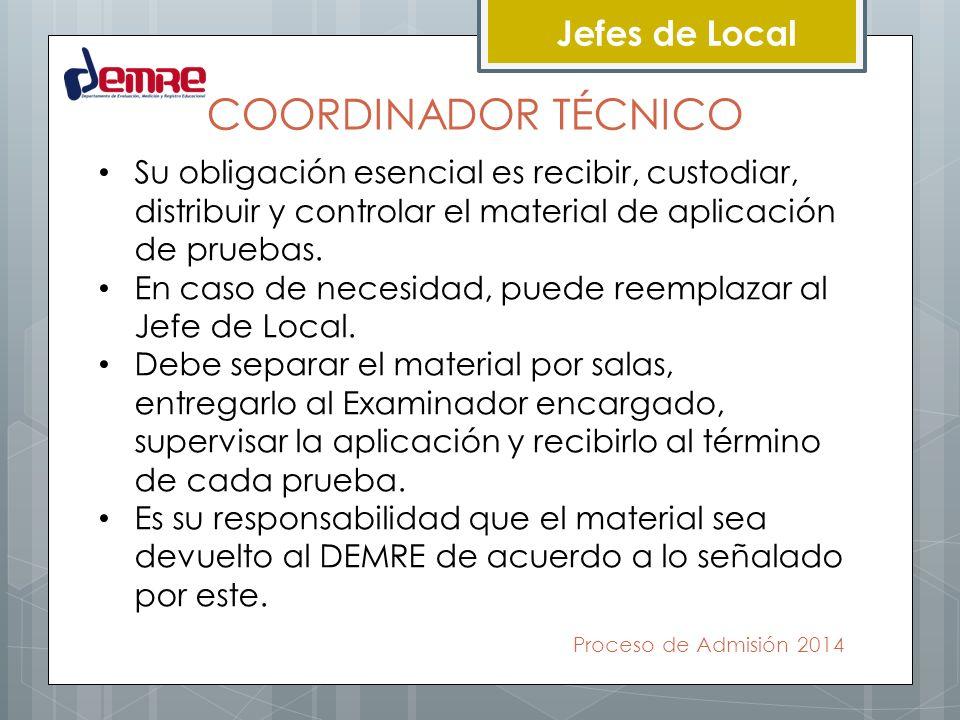Proceso de Admisión 2014 Jefes de Local COORDINADOR TÉCNICO Su obligación esencial es recibir, custodiar, distribuir y controlar el material de aplica