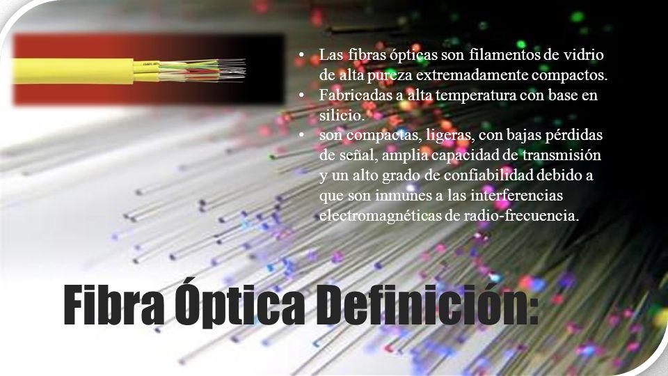 Fibra Óptica Definición: Las fibras ópticas son filamentos de vidrio de alta pureza extremadamente compactos. Fabricadas a alta temperatura con base e