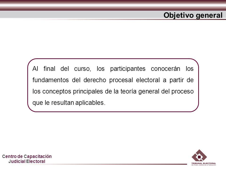 Centro de Capacitación Judicial Electoral Objetivo general Al final del curso, los participantes conocerán los fundamentos del derecho procesal electo