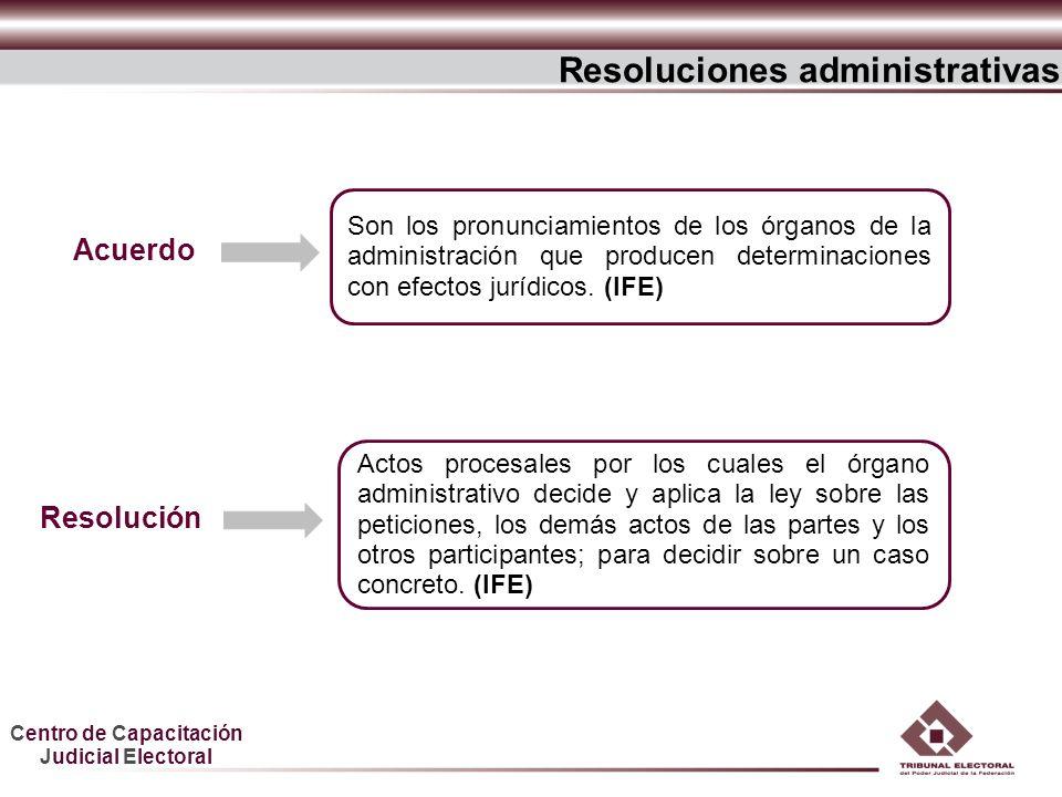 Centro de Capacitación Judicial Electoral Resoluciones administrativas Actos procesales por los cuales el órgano administrativo decide y aplica la ley