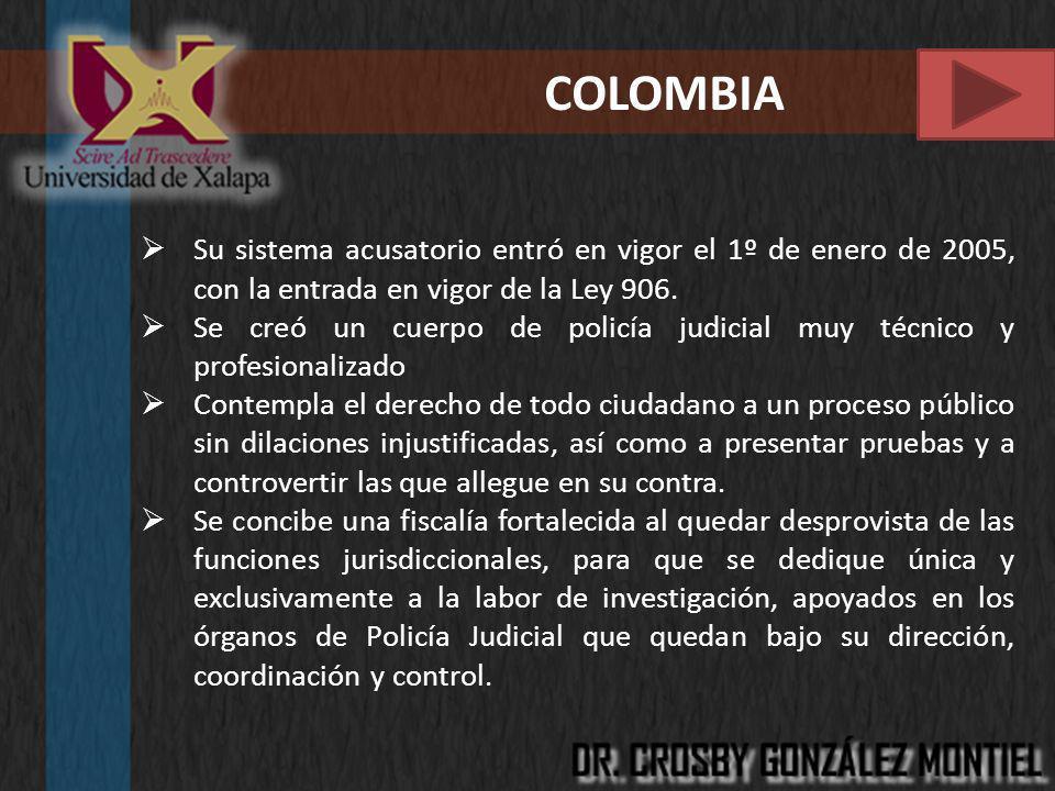 COLOMBIA Su sistema acusatorio entró en vigor el 1º de enero de 2005, con la entrada en vigor de la Ley 906. Se creó un cuerpo de policía judicial muy