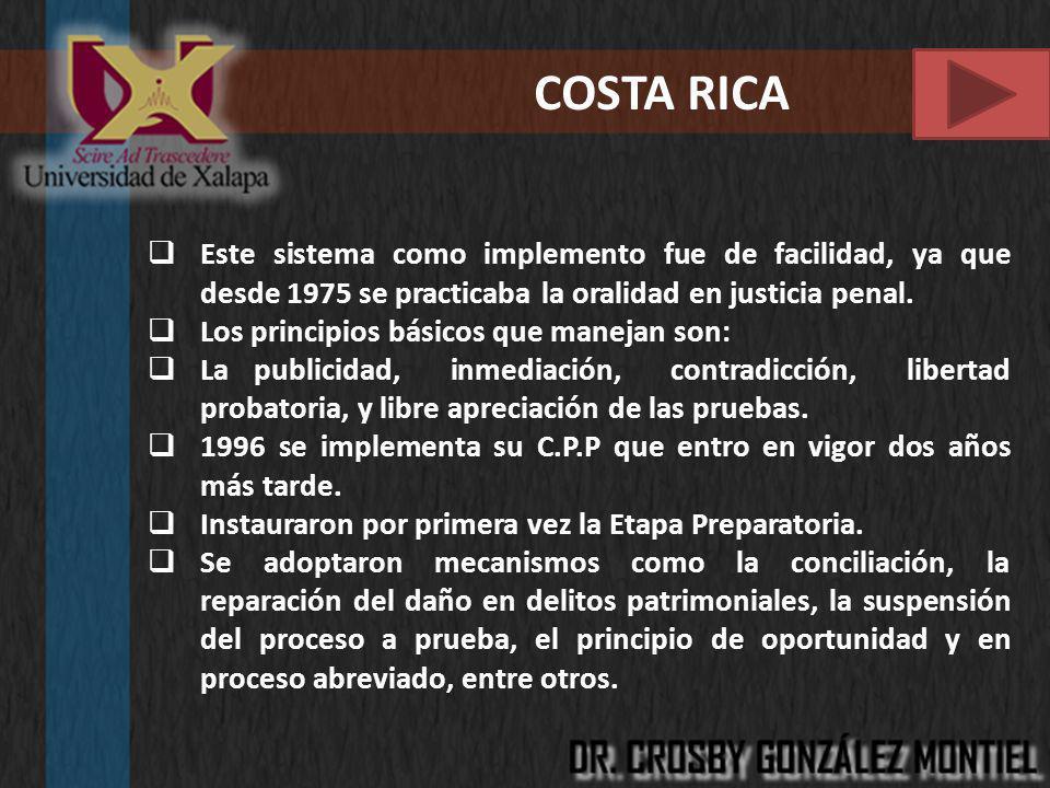 COSTA RICA Este sistema como implemento fue de facilidad, ya que desde 1975 se practicaba la oralidad en justicia penal. Los principios básicos que ma