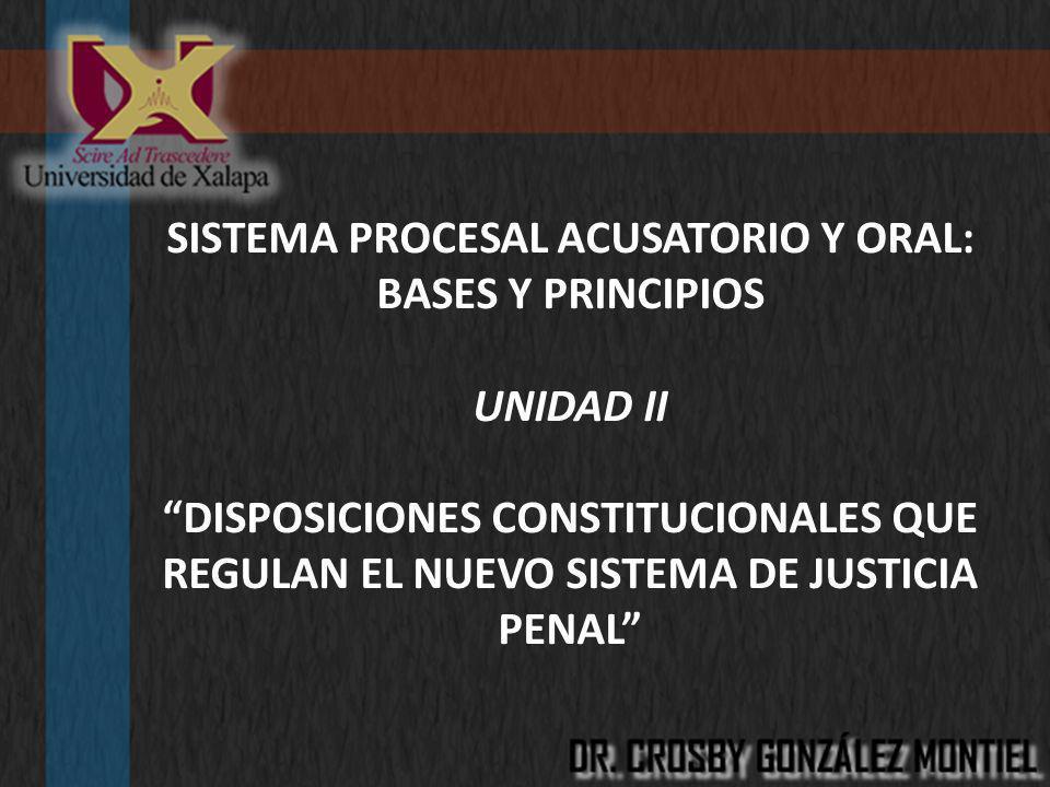 SISTEMA PROCESAL ACUSATORIO Y ORAL: BASES Y PRINCIPIOS UNIDAD II DISPOSICIONES CONSTITUCIONALES QUE REGULAN EL NUEVO SISTEMA DE JUSTICIA PENAL