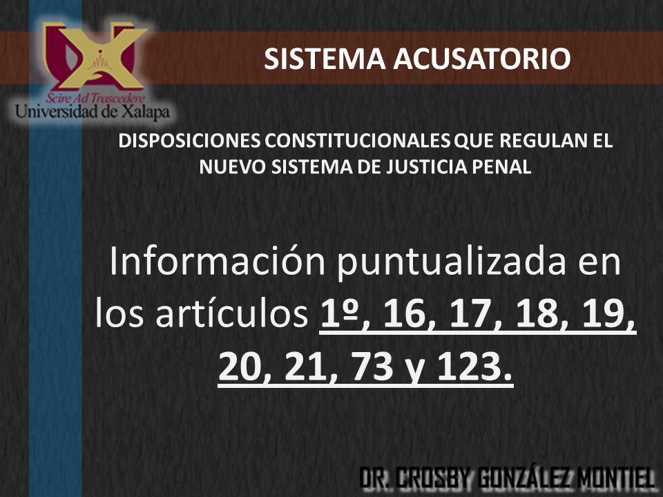 SISTEMA ACUSATORIO DISPOSICIONES CONSTITUCIONALES QUE REGULAN EL NUEVO SISTEMA DE JUSTICIA PENAL Información puntualizada en los artículos 1º, 16, 17,