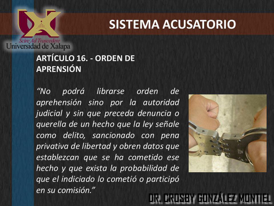 SISTEMA ACUSATORIO ARTÍCULO 16. - ORDEN DE APRENSIÓN No podrá librarse orden de aprehensión sino por la autoridad judicial y sin que preceda denuncia
