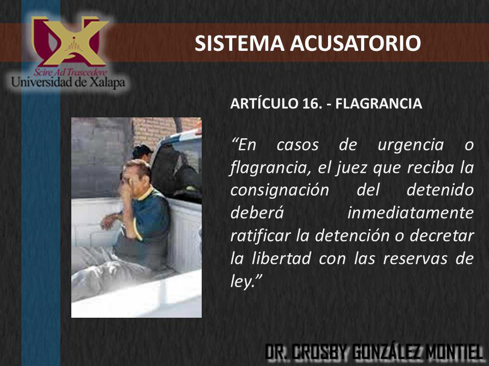 SISTEMA ACUSATORIO ARTÍCULO 16. - FLAGRANCIA En casos de urgencia o flagrancia, el juez que reciba la consignación del detenido deberá inmediatamente