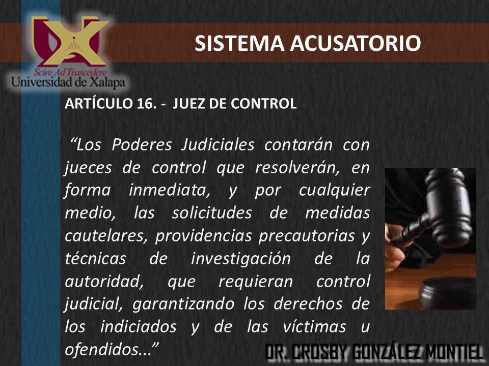 SISTEMA ACUSATORIO ARTÍCULO 16. - JUEZ DE CONTROL Los Poderes Judiciales contarán con jueces de control que resolverán, en forma inmediata, y por cual