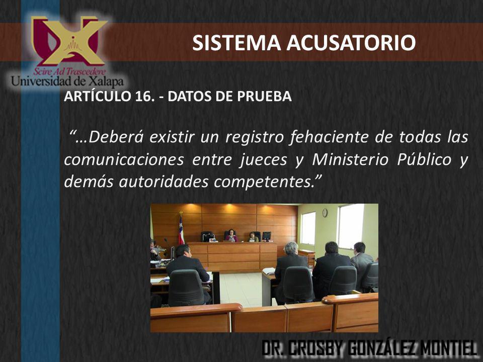 SISTEMA ACUSATORIO ARTÍCULO 16. - DATOS DE PRUEBA …Deberá existir un registro fehaciente de todas las comunicaciones entre jueces y Ministerio Público