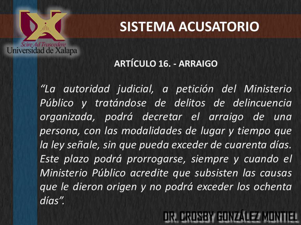 SISTEMA ACUSATORIO ARTÍCULO 16. - ARRAIGO La autoridad judicial, a petición del Ministerio Público y tratándose de delitos de delincuencia organizada,