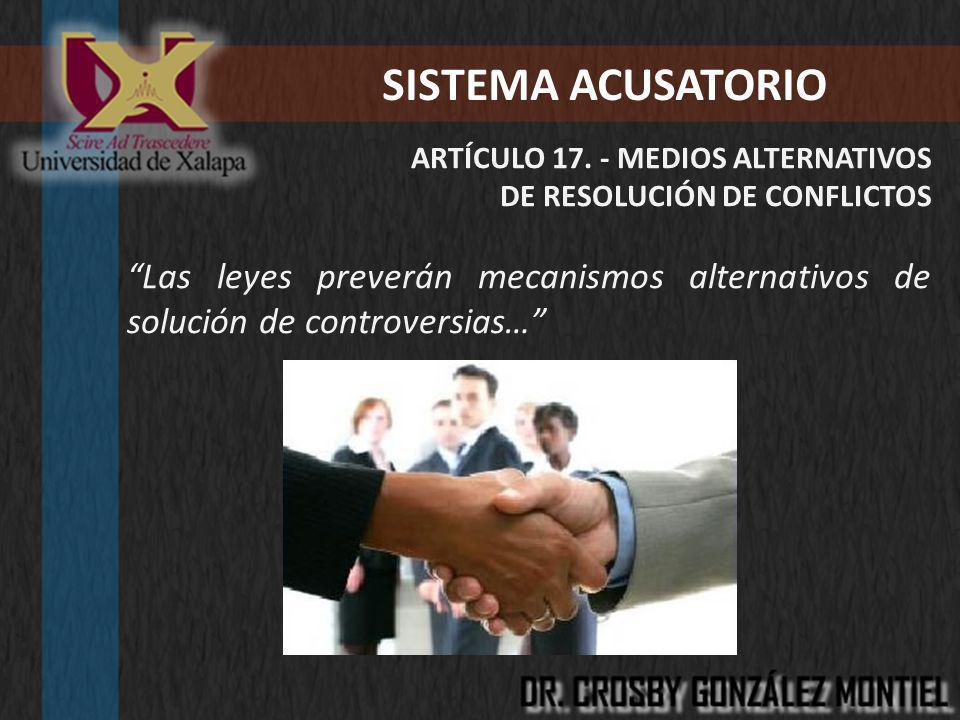 SISTEMA ACUSATORIO ARTÍCULO 17. - MEDIOS ALTERNATIVOS DE RESOLUCIÓN DE CONFLICTOS Las leyes preverán mecanismos alternativos de solución de controvers