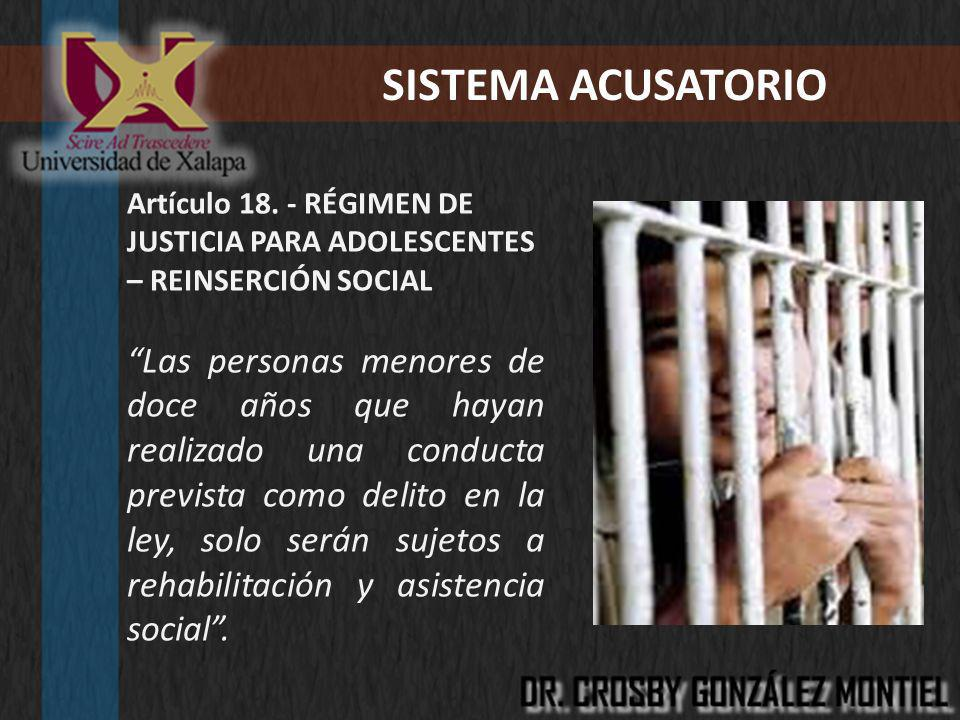 SISTEMA ACUSATORIO Artículo 18. - RÉGIMEN DE JUSTICIA PARA ADOLESCENTES – REINSERCIÓN SOCIAL Las personas menores de doce años que hayan realizado una