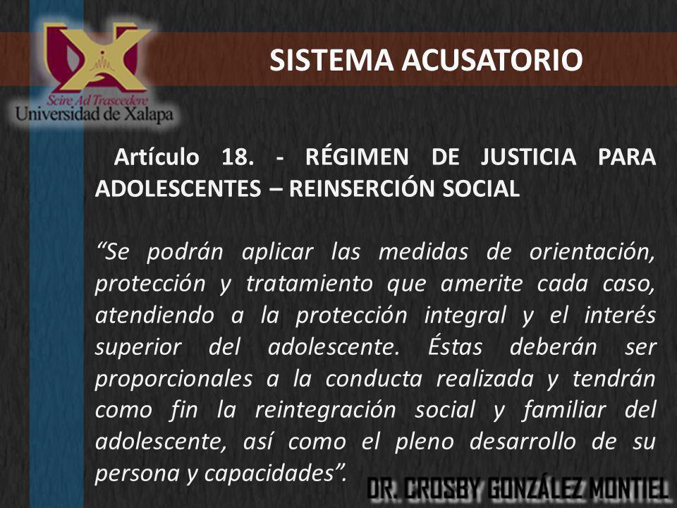 SISTEMA ACUSATORIO Artículo 18. - RÉGIMEN DE JUSTICIA PARA ADOLESCENTES – REINSERCIÓN SOCIAL Se podrán aplicar las medidas de orientación, protección