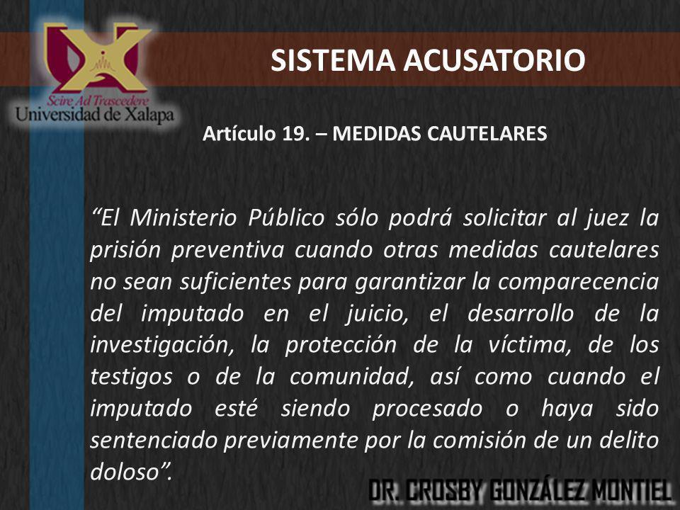SISTEMA ACUSATORIO Artículo 19. – MEDIDAS CAUTELARES El Ministerio Público sólo podrá solicitar al juez la prisión preventiva cuando otras medidas cau