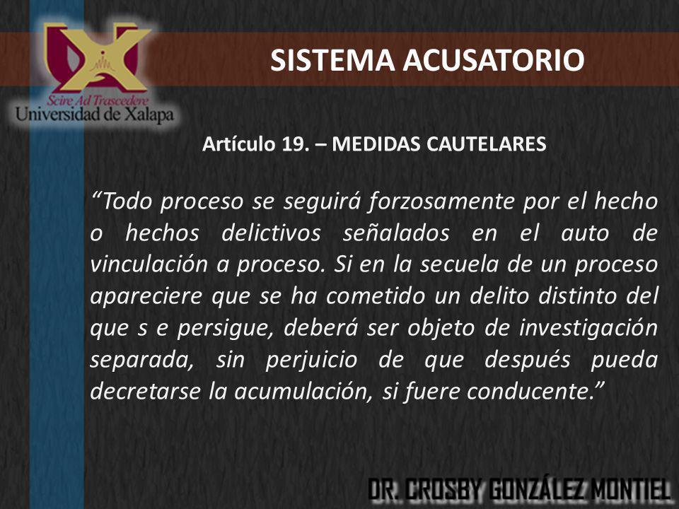 SISTEMA ACUSATORIO Artículo 19. – MEDIDAS CAUTELARES Todo proceso se seguirá forzosamente por el hecho o hechos delictivos señalados en el auto de vin