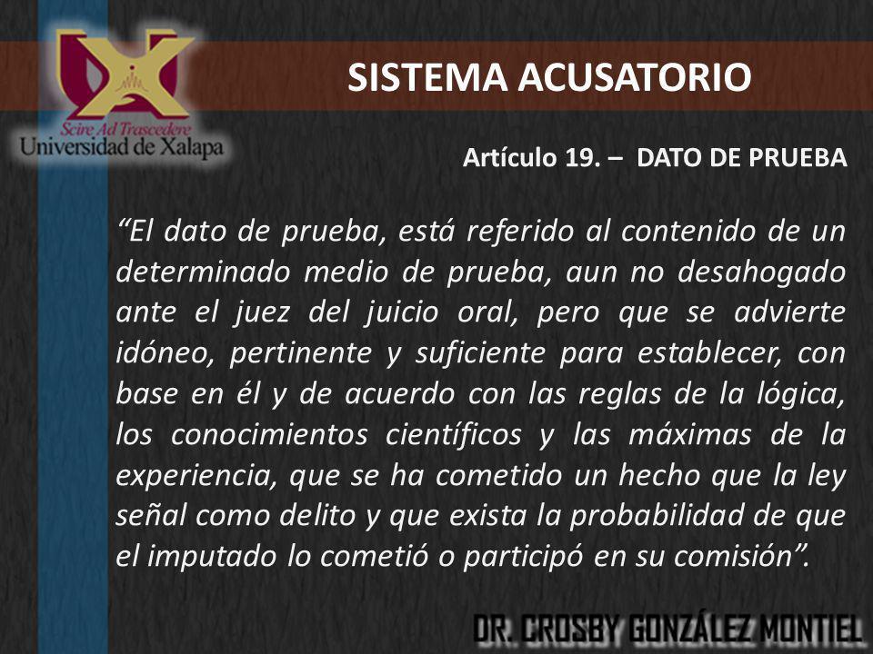 SISTEMA ACUSATORIO Artículo 19. – DATO DE PRUEBA El dato de prueba, está referido al contenido de un determinado medio de prueba, aun no desahogado an