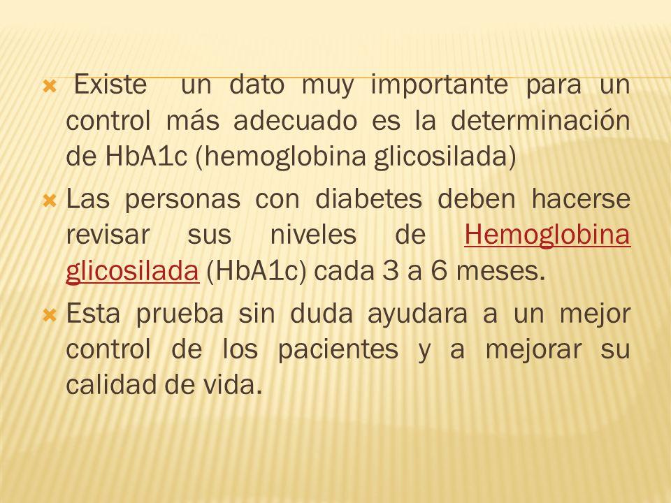 Existe un dato muy importante para un control más adecuado es la determinación de HbA1c (hemoglobina glicosilada) Las personas con diabetes deben hace