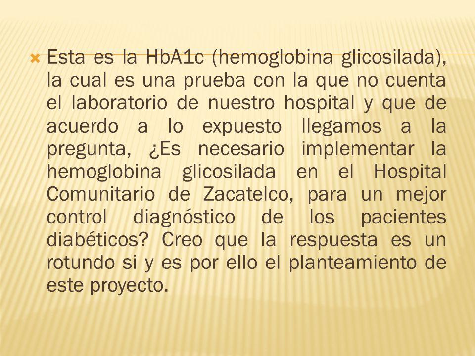 Esta es la HbA1c (hemoglobina glicosilada), la cual es una prueba con la que no cuenta el laboratorio de nuestro hospital y que de acuerdo a lo expues