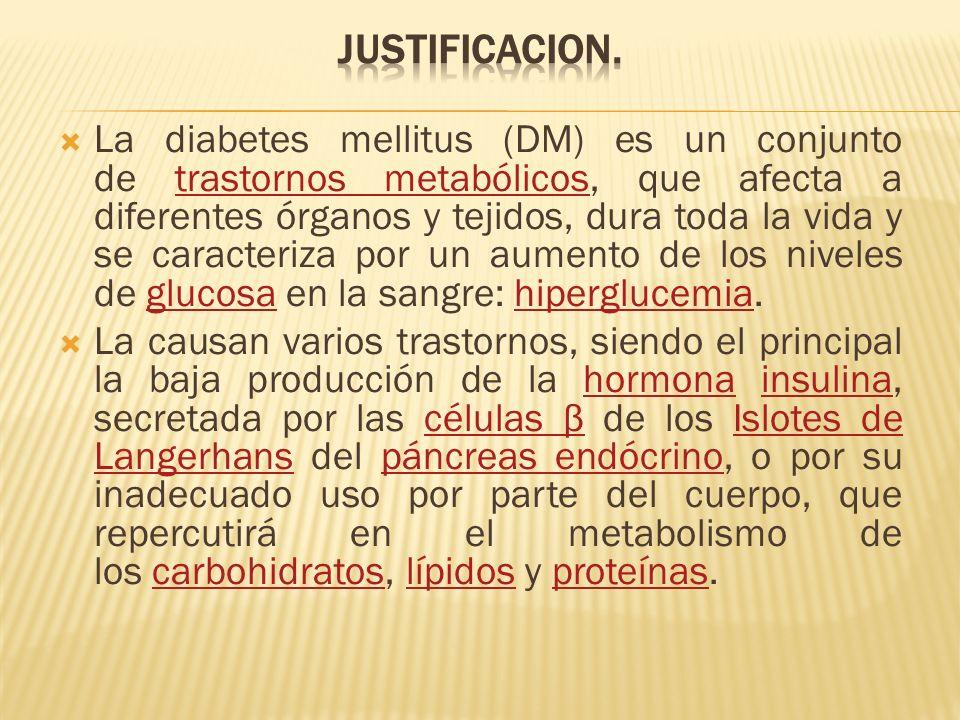 La diabetes mellitus (DM) es un conjunto de trastornos metabólicos, que afecta a diferentes órganos y tejidos, dura toda la vida y se caracteriza por