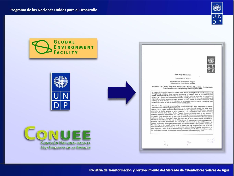 Programa de las Naciones Unidas para el Desarrollo Iniciativa de Transformación y Fortalecimiento del Mercado de Calentadores Solares de Agua Enfoque del proyecto (2011 - 2012) Fomentar la adopción de Normas Ambientales a nivel municipal y estatal modeladas con base a la normativa del Distrito Federal a través de guías de implementación Desarrollo de un manual de uso para el aprovechamiento de incentivos fiscales Equipamiento de laboratorios para la certificación de nuevas pruebas especificadas en el nuevo DIT (Dictamen de Idoneidad Técnica) Desarrollo de una herramienta de monitoreo para la recolección de datos sobre el sector Creación de un mecanismo financiero para el sector hotelero
