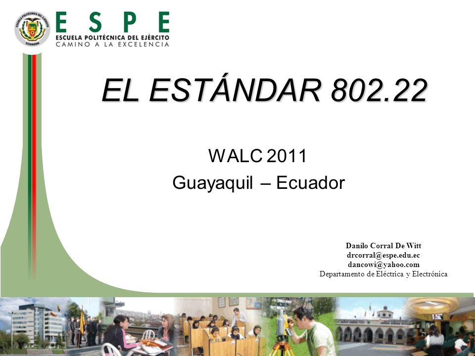 Danilo Corral De Witt drcorral@espe.edu.ec dancowi@yahoo.com Departamento de Eléctrica y Electrónica EL ESTÁNDAR 802.22 WALC 2011 Guayaquil – Ecuador
