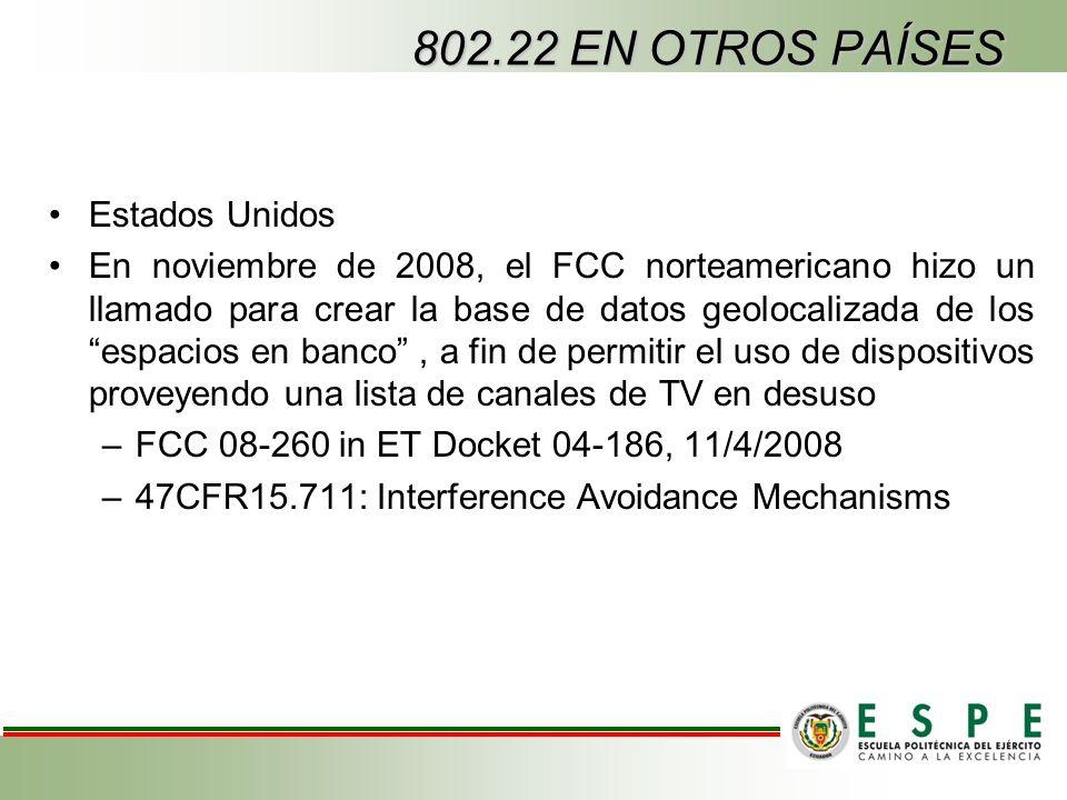 802.22 EN OTROS PAÍSES Estados Unidos En noviembre de 2008, el FCC norteamericano hizo un llamado para crear la base de datos geolocalizada de los espacios en banco, a fin de permitir el uso de dispositivos proveyendo una lista de canales de TV en desuso –FCC 08-260 in ET Docket 04-186, 11/4/2008 –47CFR15.711: Interference Avoidance Mechanisms