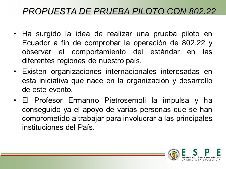 PROPUESTA DE PRUEBA PILOTO CON 802.22 Ha surgido la idea de realizar una prueba piloto en Ecuador a fin de comprobar la operación de 802.22 y observar el comportamiento del estándar en las diferentes regiones de nuestro país.